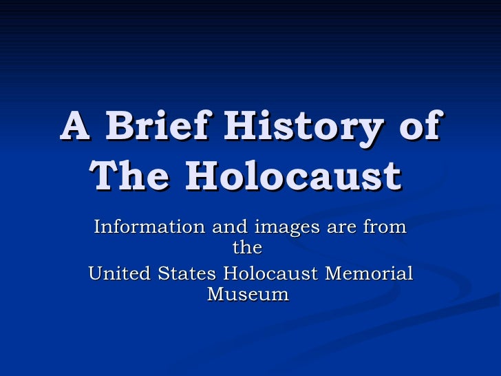A Brief History of The Holocaust   Information and images are from the  United States Holocaust Memorial Museum