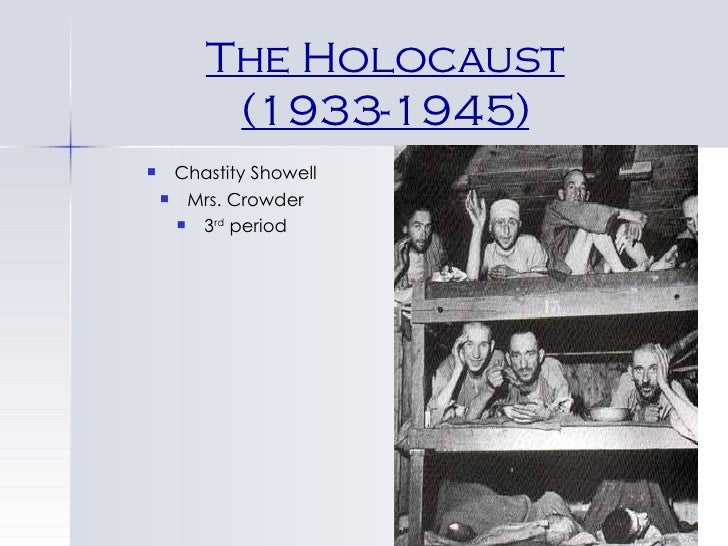 The Holocaust (1933-1945) <ul><li>Chastity Showell </li></ul><ul><li>Mrs. Crowder </li></ul><ul><li>3 rd  period </li></ul>