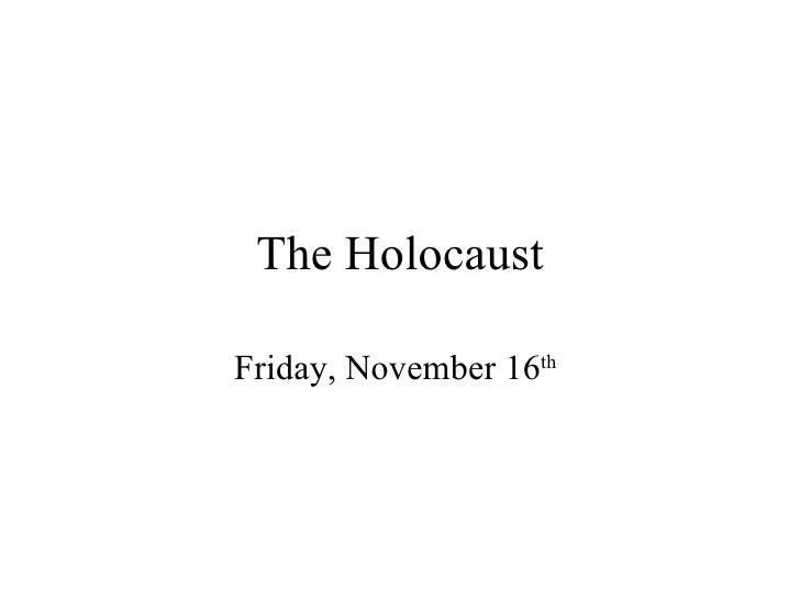 The Holocaust Friday, November 16 th