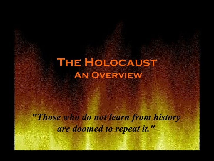 "The Holocaust  An Overview ""Those who do not learn from history are doomed to repeat it."""