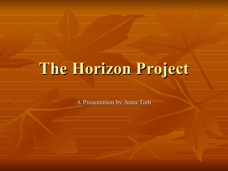 The Horizon Project A Presentation by Anna Toth