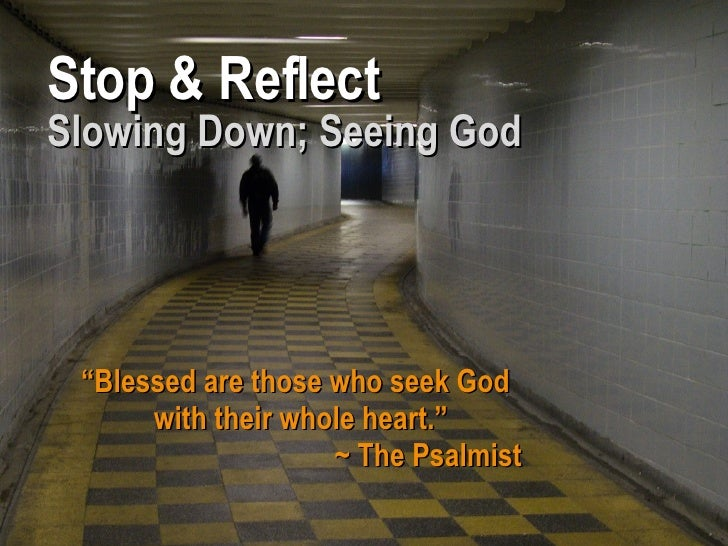 "Stop & Reflect Slowing Down; Seeing God "" Blessed are those who seek God with their whole heart."" ~ The Psalmist"