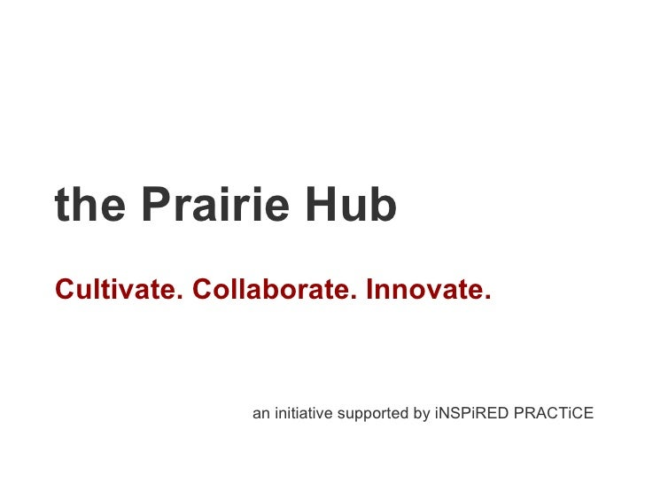 the Prairie Hub Cultivate. Collaborate. Innovate. an initiative supported by iNSPiRED PRACTiCE