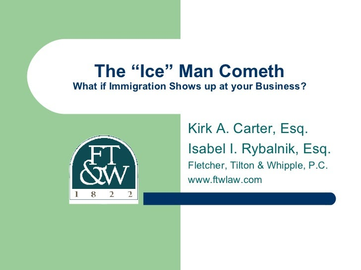 "The ""Ice"" Man Cometh What if Immigration Shows up at your Business? Kirk A. Carter, Esq. Isabel I. Rybalnik, Esq. Fletcher..."