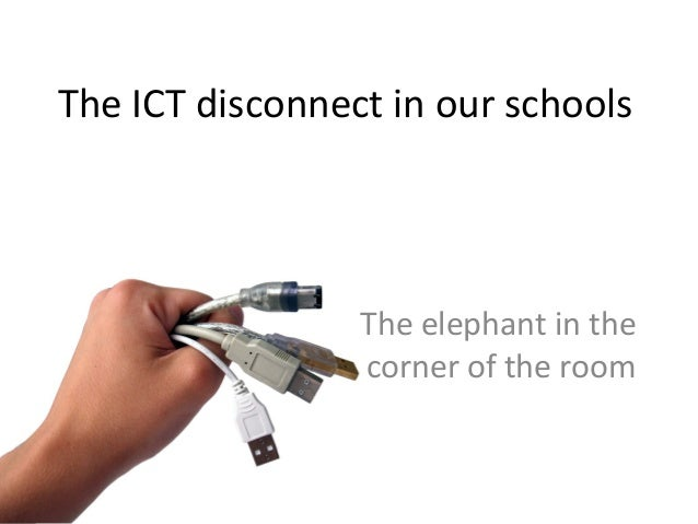 The ICT disconnect in our schools The elephant in the corner of the room