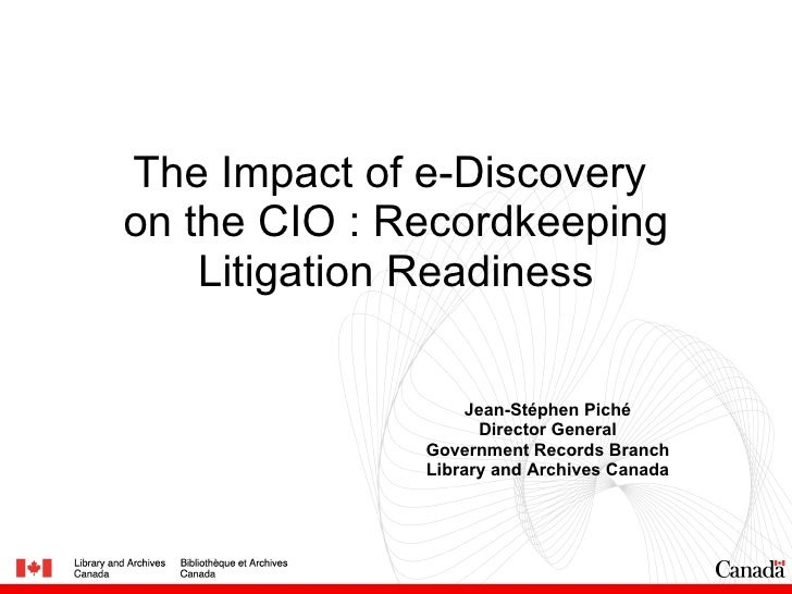The Impact of e-Discovery  on the CIO : Recordkeeping Litigation Readiness Jean-Stéphen Piché Director General Government ...