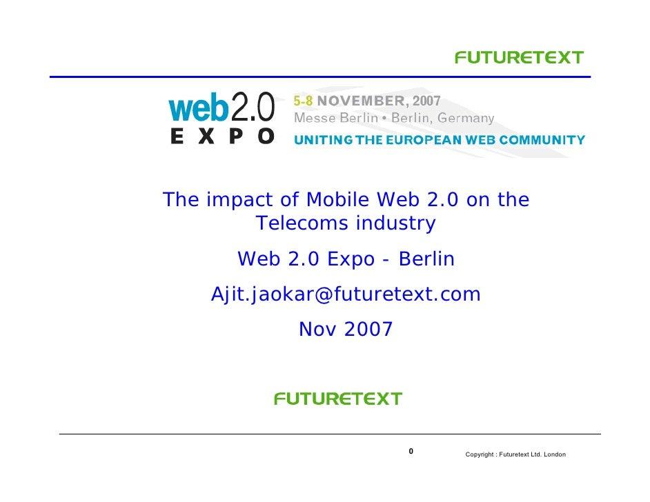 The impact of Mobile Web 2.0 on the         Telecoms industry        Web 2.0 Expo - Berlin     Ajit.jaokar@futuretext.com ...