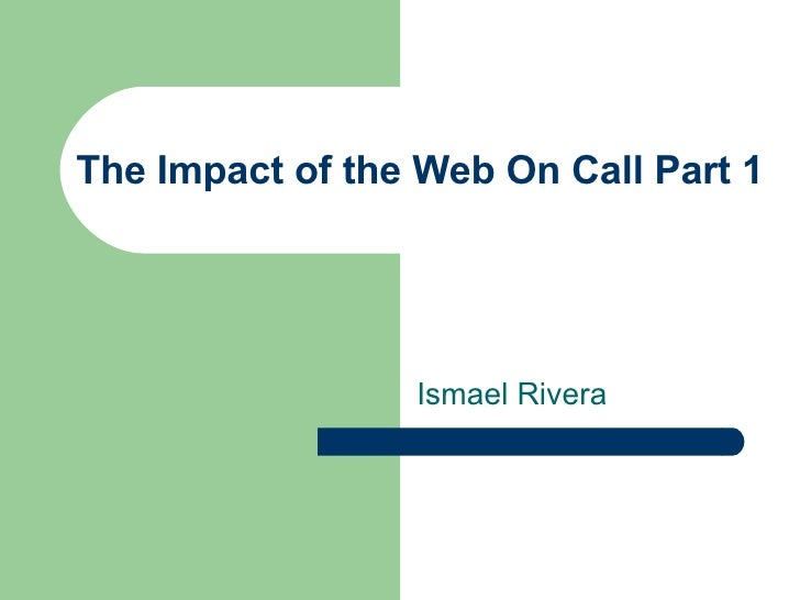 The Impact of the Web On Call Part 1 Ismael Rivera
