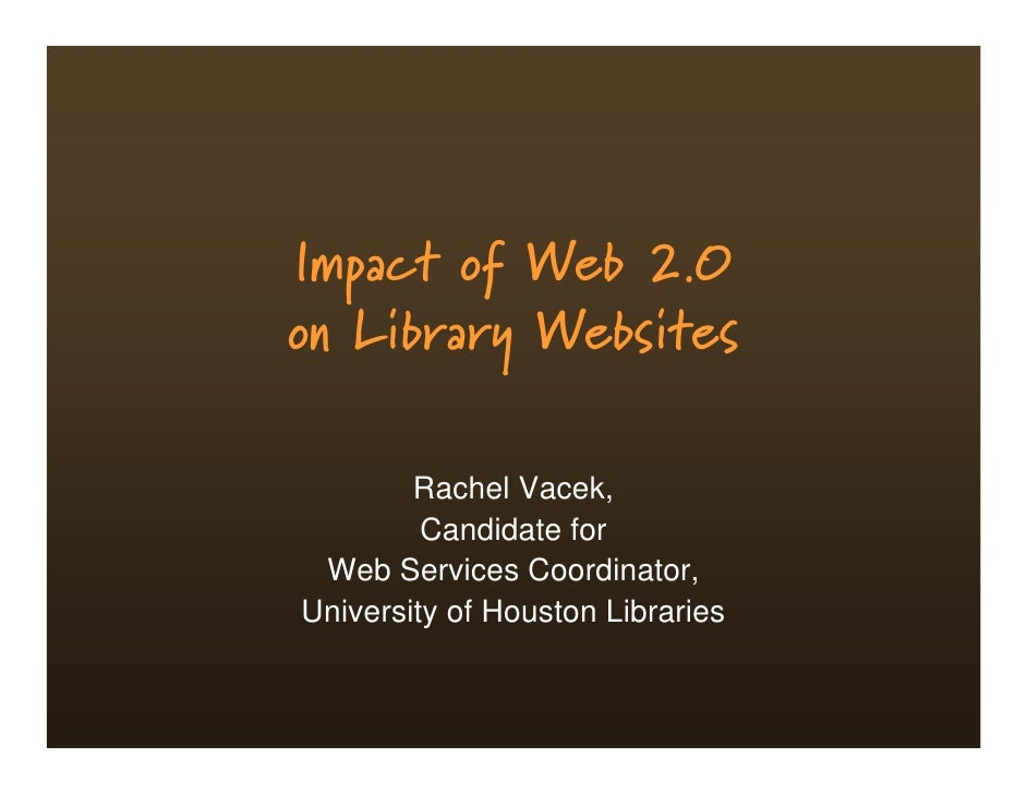 Impact of Web 2.0 on Library Websites          Rachel Vacek,          Candidate for  Web Services Coordinator, University ...