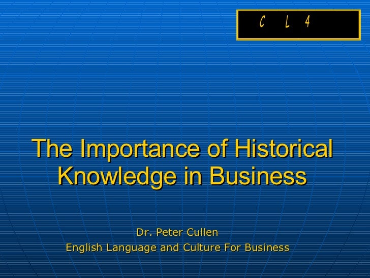The Importance of Historical Knowledge in Business Dr. Peter Cullen English Language and Culture For Business