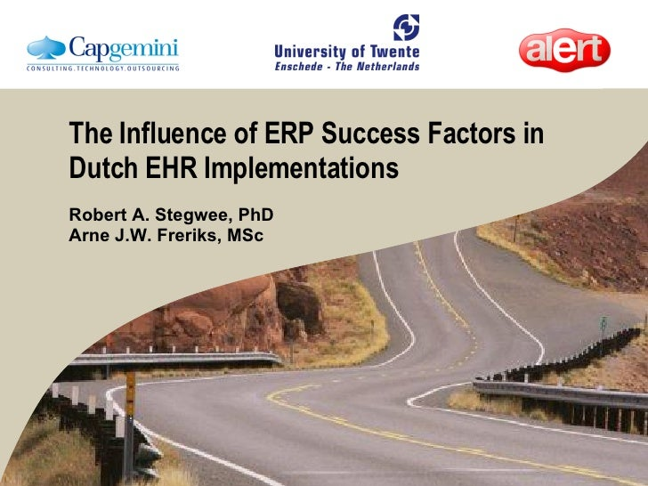The Influence of ERP Success Factors in Dutch EHR Implementations Robert A. Stegwee, PhD Arne J.W. Freriks, MSc