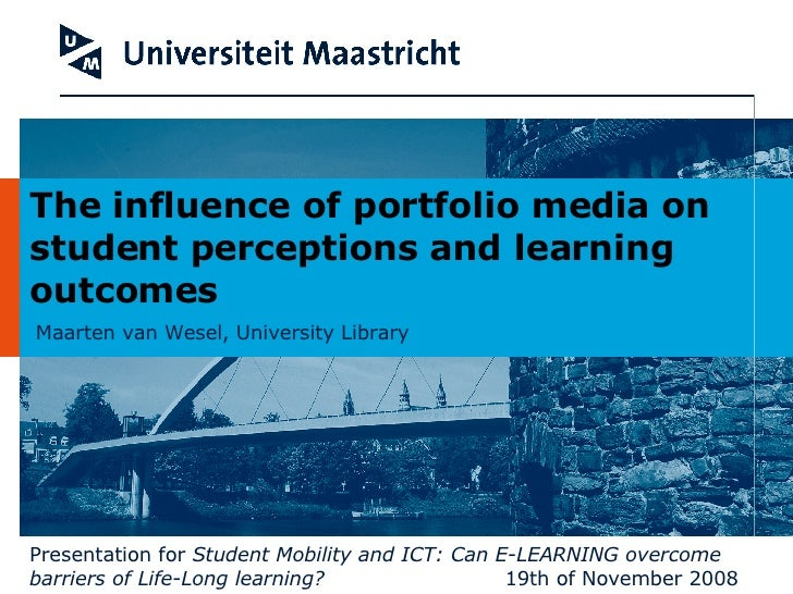 Maarten van Wesel, University Library The influence of portfolio media on student perceptions and learning outcomes Presen...