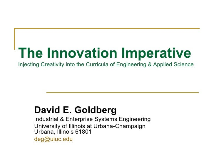 The Innovation Imperative   Injecting Creativity into the Curricula of Engineering & Applied Science David E. Goldberg Ind...
