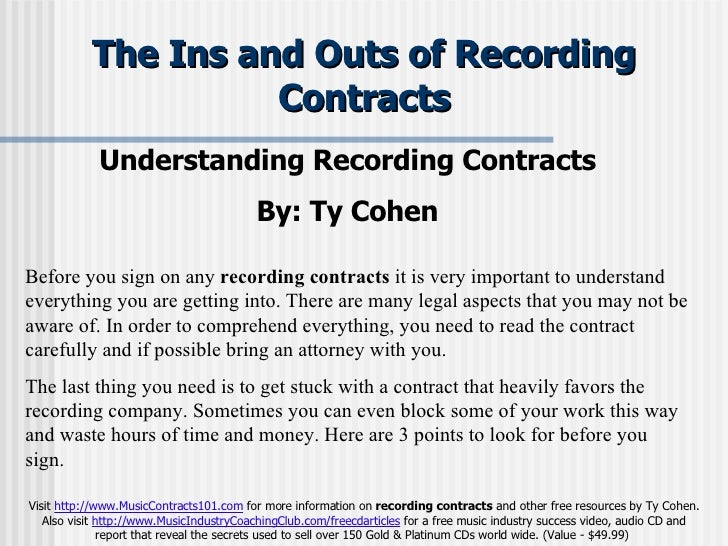 The Ins and Outs of Recording Contracts Understanding Recording Contracts  By: Ty Cohen   Before you sign on any  recordin...
