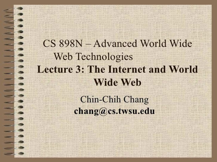 CS 898N – Advanced World Wide Web Technologies  Lecture 3: The Internet and World Wide Web Chin-Chih Chang [email_address]