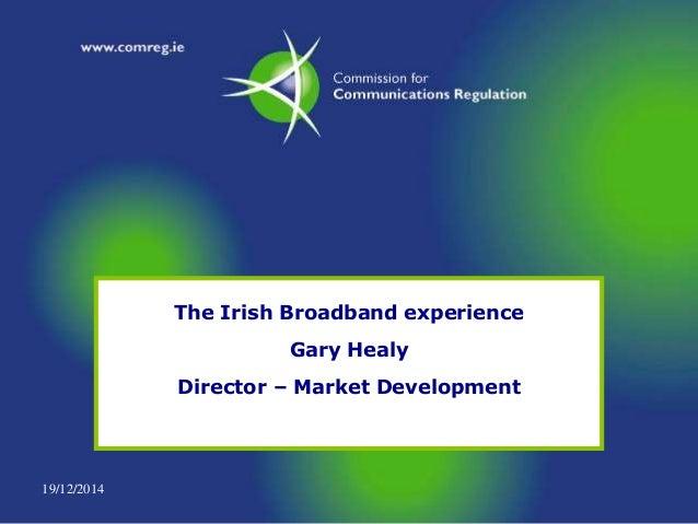 19/12/2014 The Irish Broadband experience Gary Healy Director – Market Development