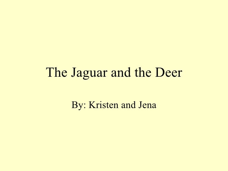 The Jaguar and the Deer By: Kristen and Jena