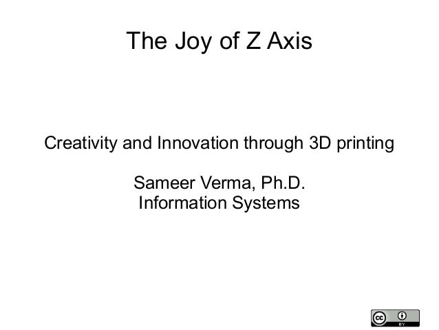 The Joy of Z Axis  Creativity and Innovation through 3D printing Sameer Verma, Ph.D. Information Systems