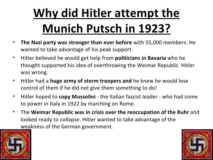 why did the munich putsch take Citation: c n trueman the beer hall putsch of 1923 historylearningsitecouk used the anger felt against the berlin government in bavaria to attempt an overthrow of the regional government in munich in prelude to the take-over of the national government.