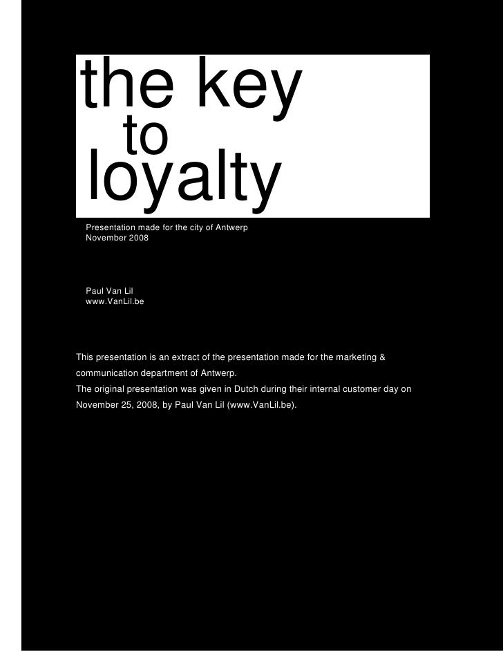 the key   to loyalty   Presentation made for the city of Antwerp   November 2008       Paul Van Lil   www.VanLil.be     Th...
