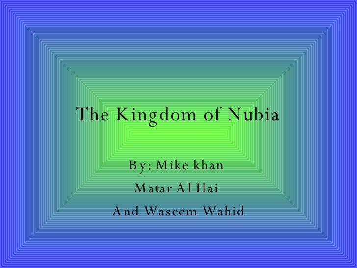The Kingdom of Nubia By: Mike khan  Matar Al Hai  And Waseem Wahid