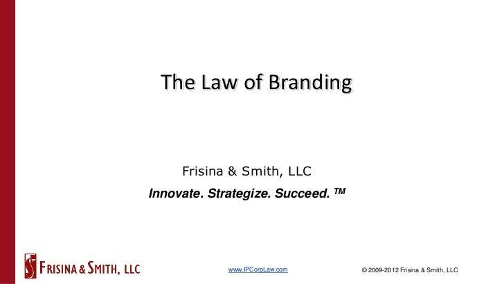 The Law of Branding     Frisina & Smith, LLCInnovate. Strategize. Succeed. TM             www.IPCorpLaw.com      © 2009-20...