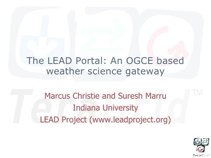 The LEAD Portal: An OGCE based weather science gateway Marcus Christie and Suresh Marru Indiana University LEAD Project (w...