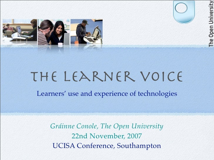 The learner voice Learners' use and experience of technologies        Gráinne Conole, The Open University           22nd N...