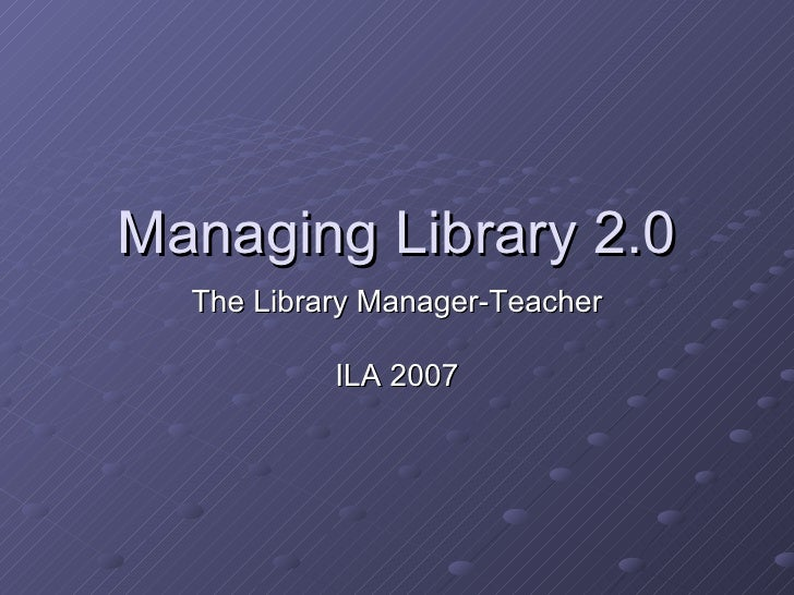 Managing Library 2.0 The Library Manager-Teacher ILA 2007