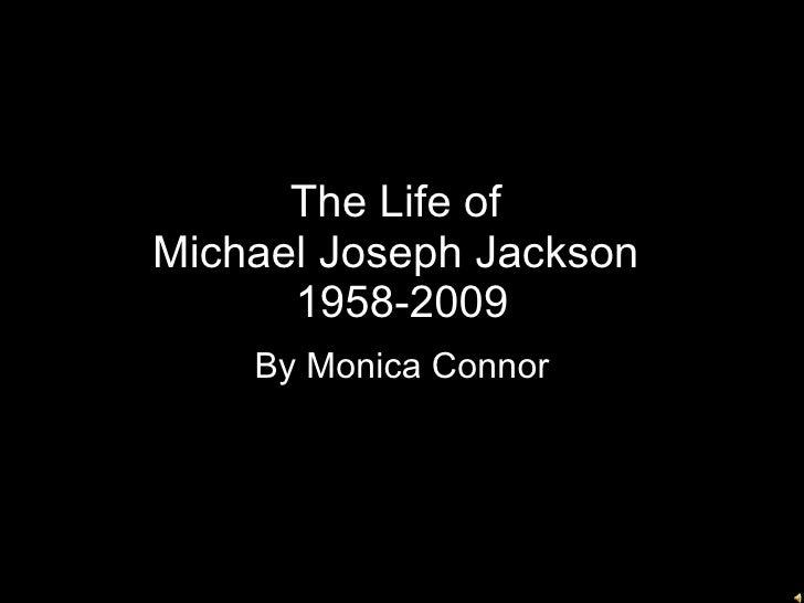 The Life of  Michael Joseph Jackson  1958-2009 By Monica Connor