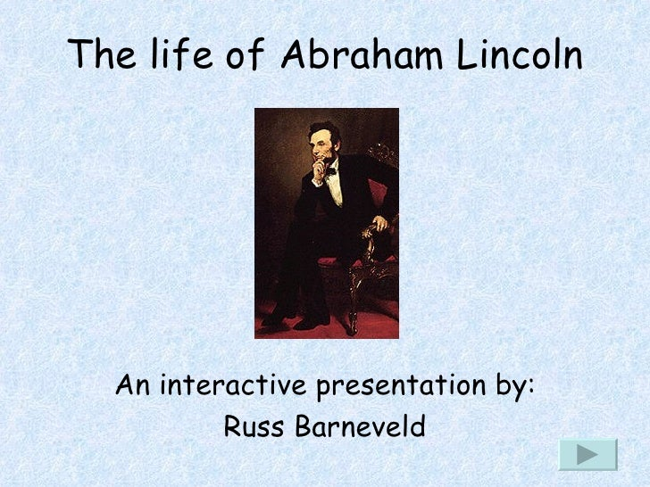 The life of Abraham Lincoln An interactive presentation by: Russ Barneveld