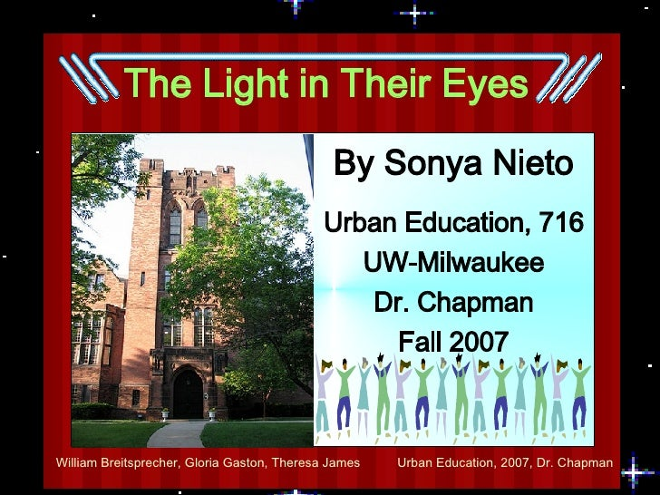 The Light in Their Eyes By Sonya Nieto Urban Education, 716 UW-Milwaukee Dr. Chapman Fall 2007
