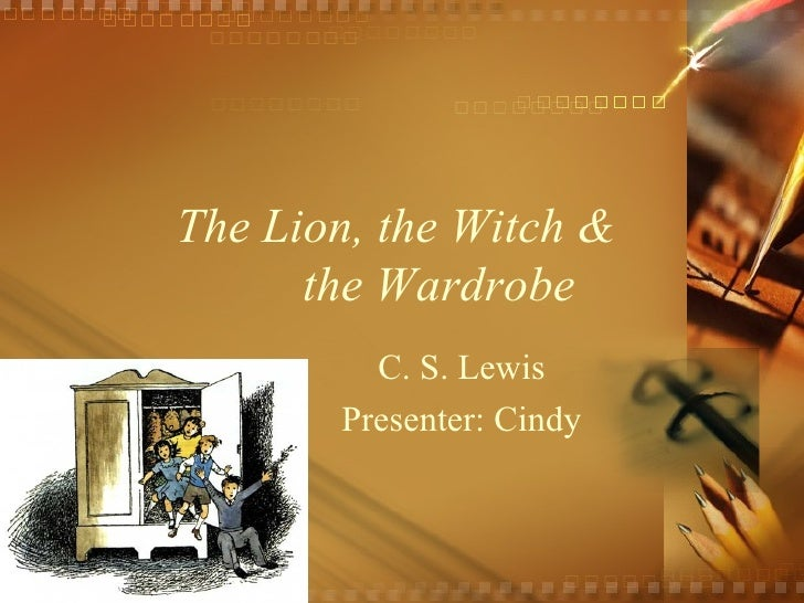 The Lion, the Witch &  the Wardrobe C. S. Lewis Presenter: Cindy