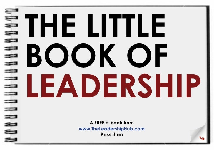 THE LITTLE BOOK OF LEADERSHIP       A FREE e-book from    www.TheLeadershipHub.com           Pass it on
