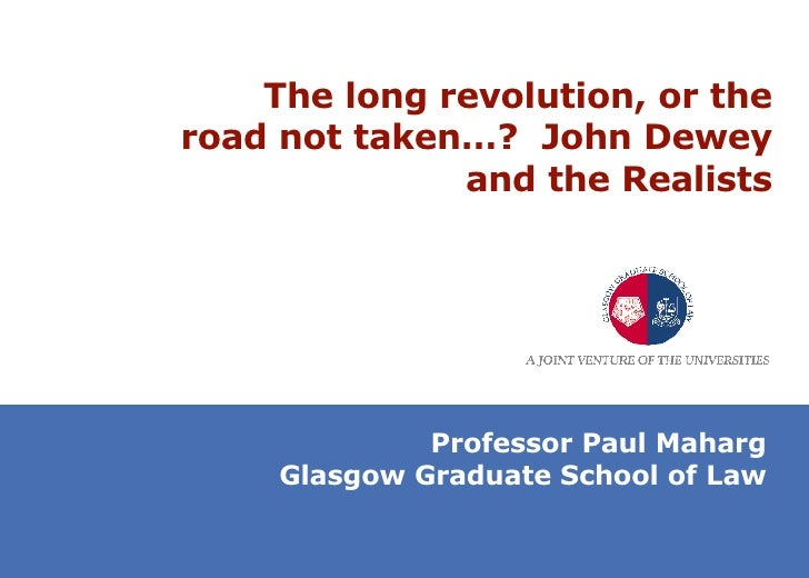 The long revolution, or the road not taken…?  John Dewey and the Realists Professor Paul Maharg Glasgow Graduate School of...