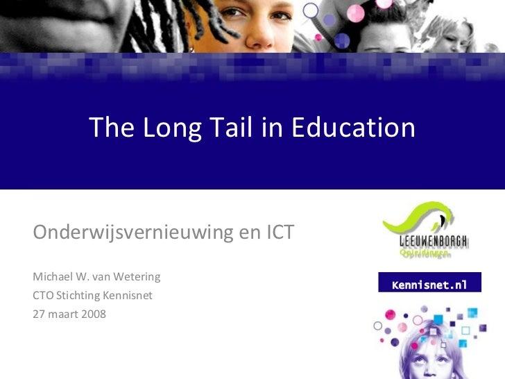 The Long Tail in Education Onderwijsvernieuwing en ICT Michael W. van Wetering CTO Stichting Kennisnet 27 maart 2008 Kenni...