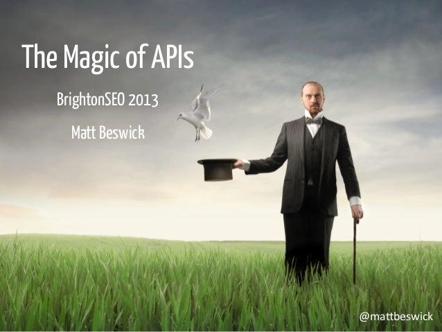 The Magic of APIs BrightonSEO 2013 Matt Beswick @ma$beswick