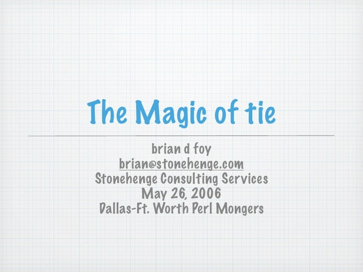 The Magic of tie             brian d foy      brian@stonehenge.com Stonehenge Consulting Ser vices          May 26, 2006  ...