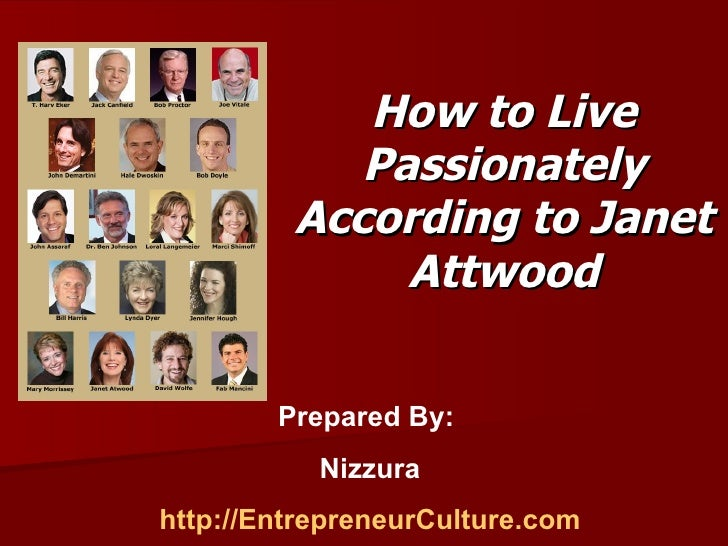 How to Live Passionately According to Janet Attwood Prepared By:  Nizzura http://EntrepreneurCulture.com