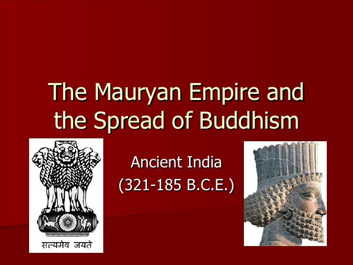 The Mauryan Empire and the Spread of Buddhism Ancient India (321-185 B.C.E.)