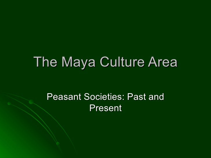 The Maya Culture Area Peasant Societies: Past and Present