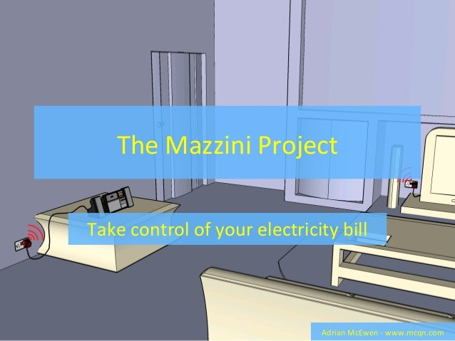 The Mazzini Project Take control of your electricity bill Adrian McEwen - www.mcqn.com