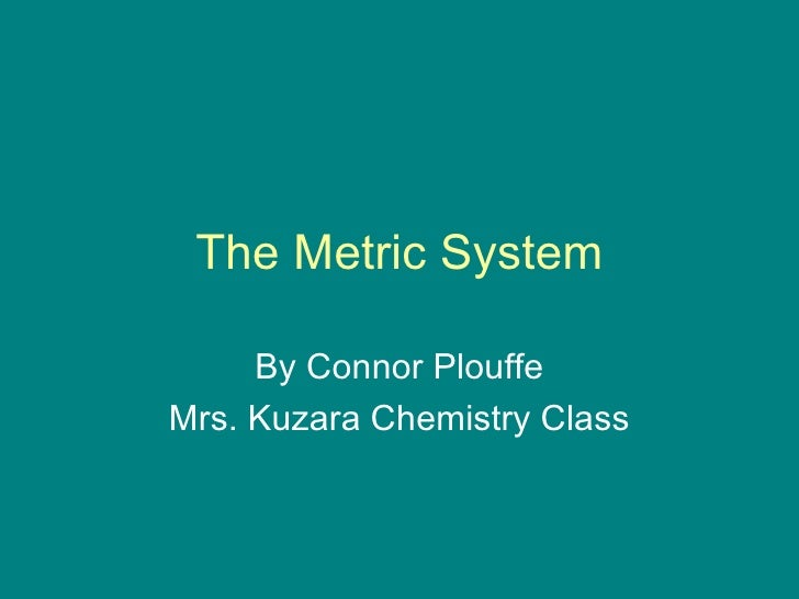 The Metric System By Connor Plouffe Mrs. Kuzara Chemistry Class