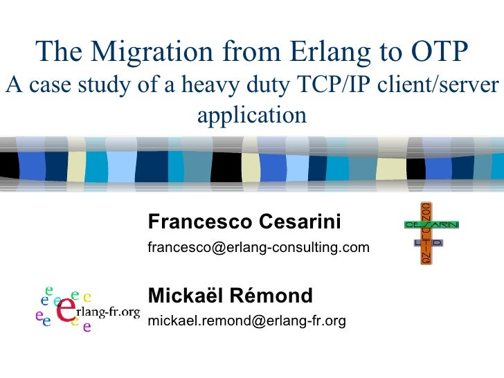 The Migration from Erlang to OTP A case study of a heavy duty TCP/IP client/server application Francesco Cesarini [email_a...