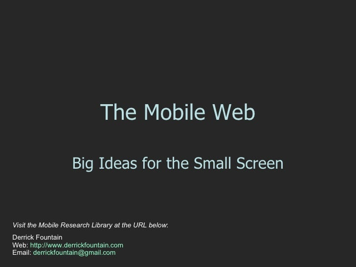 The Mobile Web Big Ideas for the Small Screen Visit the Mobile Research Library at the URL below : Derrick Fountain  Web: ...