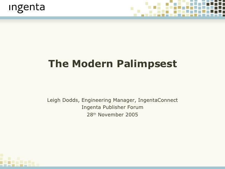The Modern Palimpsest Leigh Dodds, Engineering Manager, IngentaConnect Ingenta Publisher Forum 28 th  November 2005