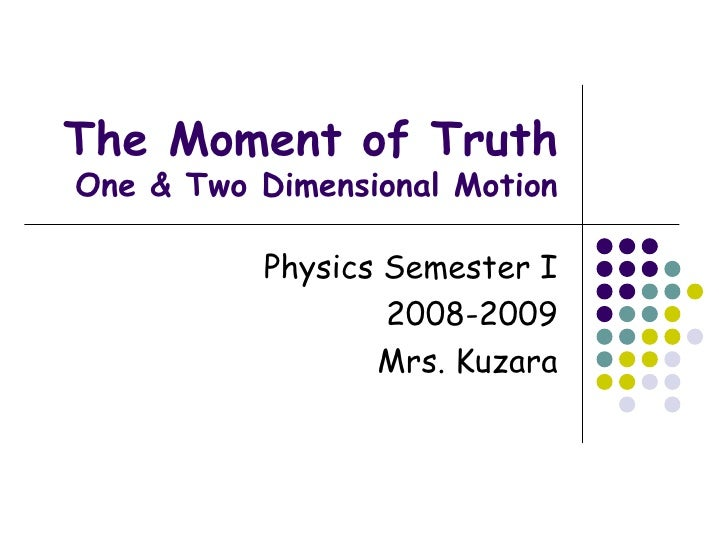The Moment of Truth One & Two Dimensional Motion Physics Semester I 2008-2009 Mrs. Kuzara