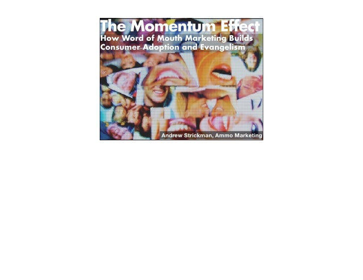 The Momentum Effect How Word of Mouth Marketing Builds Consumer Adoption and Evangelism                  Andrew Strickman,...