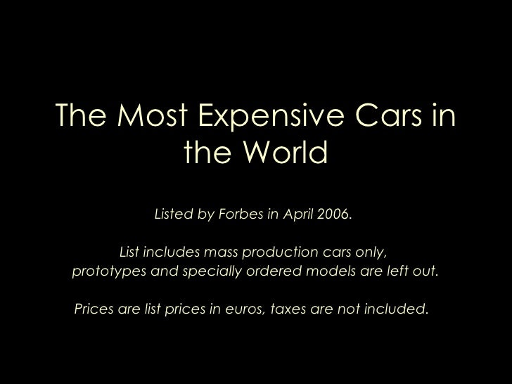 The Most Expensive Cars in the World Listed by Forbes in April 2006.  List includes mass production cars only,  prototypes...