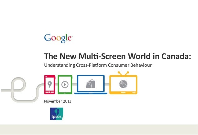 The	   New	   Mul*-­‐Screen	   World	   in	   Canada:	   	    Understanding	   Cross-­‐Pla1orm	   Consumer	   Behaviour	  ...